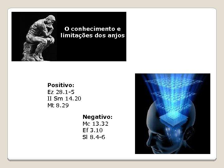 O conhecimento e limitações dos anjos Positivo: Ez 28. 1 -5 II Sm 14.