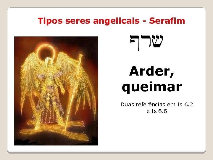 Tipos seres angelicais - Serafim Arder, שרפים queimar Duas referências em Is 6. 2