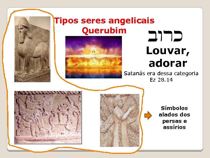 Tipos seres angelicais Querubim Louvar, adorar שרפים Satanás era dessa categoria Ez 28. 14