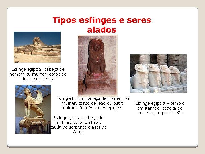 Tipos esfinges e seres alados Esfinge egípcia: cabeça de homem ou mulher, corpo de