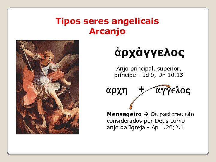 Tipos seres angelicais Arcanjo Anjo principal, superior, príncipe – Jd 9, Dn 10. 13