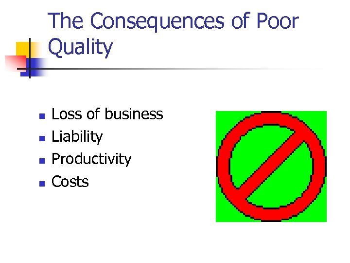 The Consequences of Poor Quality n n Loss of business Liability Productivity Costs