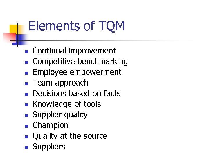 Elements of TQM n n n n n Continual improvement Competitive benchmarking Employee empowerment
