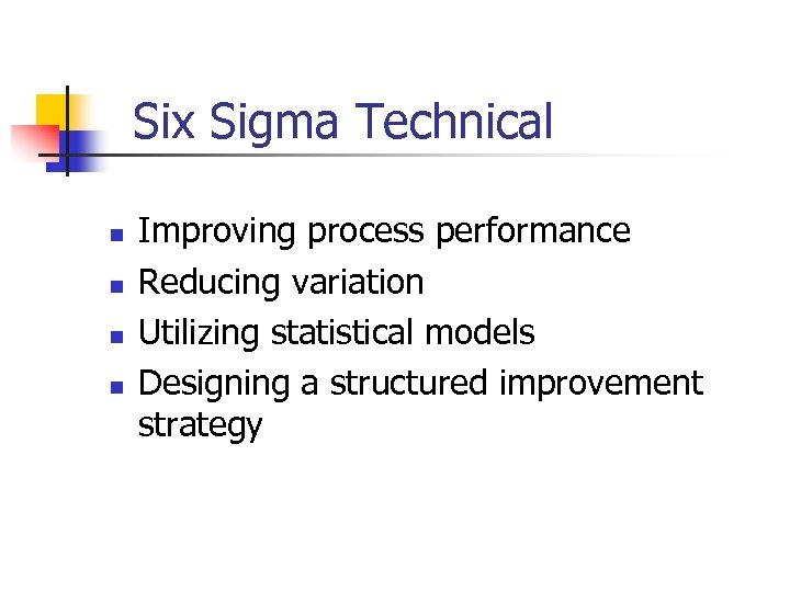 Six Sigma Technical n n Improving process performance Reducing variation Utilizing statistical models Designing