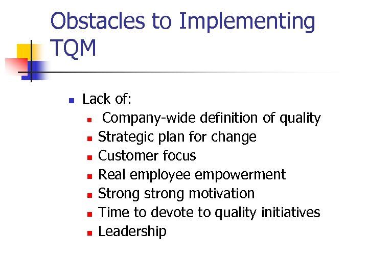Obstacles to Implementing TQM n Lack of: n Company-wide definition of quality n Strategic