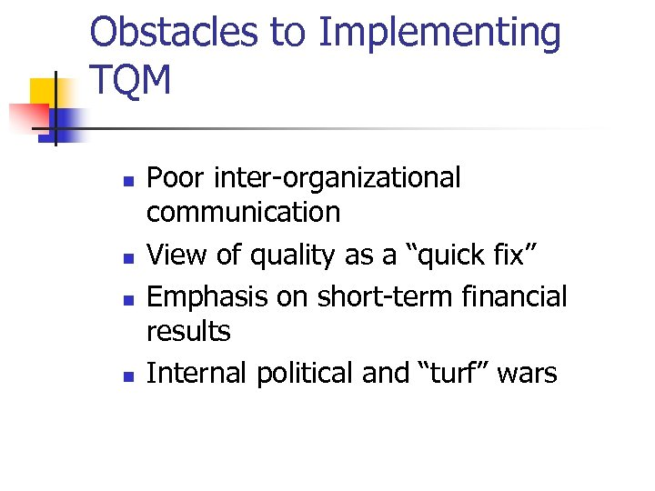 Obstacles to Implementing TQM n n Poor inter-organizational communication View of quality as a