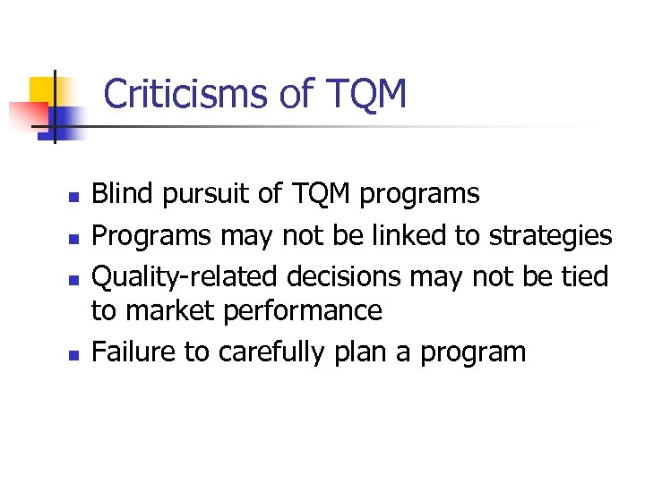 Criticisms of TQM n n Blind pursuit of TQM programs Programs may not be