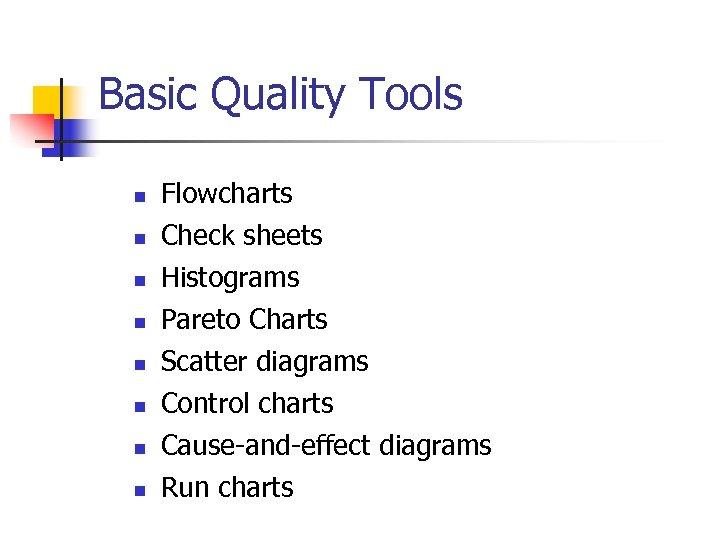 Basic Quality Tools n n n n Flowcharts Check sheets Histograms Pareto Charts Scatter