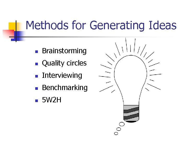 Methods for Generating Ideas n Brainstorming n Quality circles n Interviewing n Benchmarking n