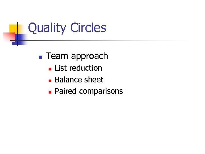 Quality Circles n Team approach n n n List reduction Balance sheet Paired comparisons