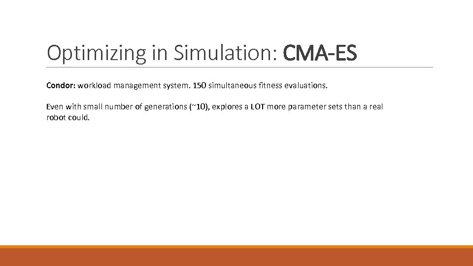 Optimizing in Simulation: CMA-ES Condor: workload management system. 150 simultaneous fitness evaluations. Even with