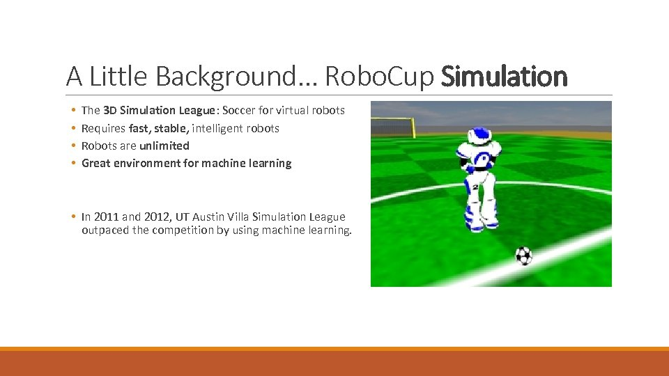 A Little Background… Robo. Cup Simulation • • The 3 D Simulation League: Soccer