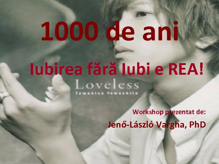 1000 de ani Iubirea fără Iubi e REA! Workshop prezentat de: Jenő-László Vargha, Ph.