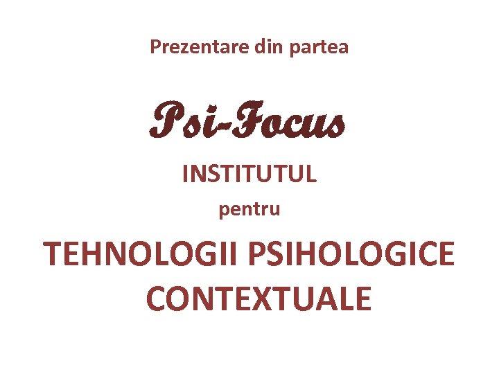 Prezentare din partea Psi-Focus INSTITUTUL pentru TEHNOLOGII PSIHOLOGICE CONTEXTUALE