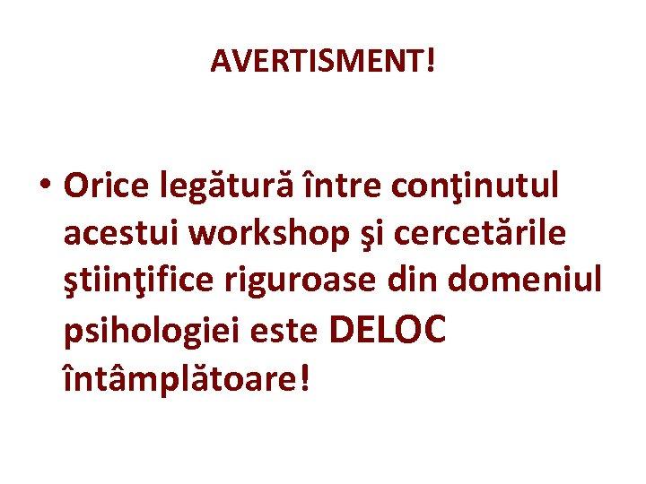 AVERTISMENT! • Orice legătură între conţinutul acestui workshop şi cercetările ştiinţifice riguroase din domeniul