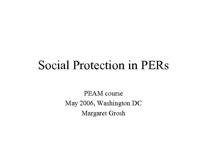Social Protection in PERs PEAM course May 2006, Washington DC Margaret Grosh
