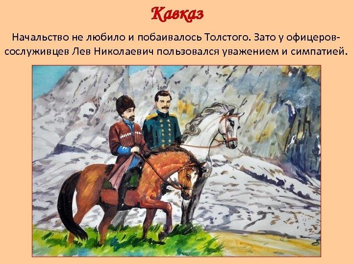 Кавказ Начальство не любило и побаивалось Толстого. Зато у офицеровсослуживцев Лев Николаевич пользовался уважением