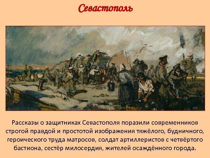 Севастополь Рассказы о защитниках Севастополя поразили современников строгой правдой и простотой изображения тяжёлого, будничного,