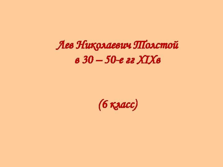 Лев Николаевич Толстой в 30 – 50 -е гг XIXв (6 класс)