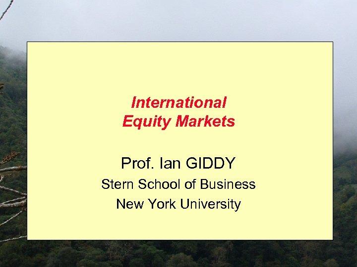 International Equity Markets Prof. Ian GIDDY Stern School of Business New York University
