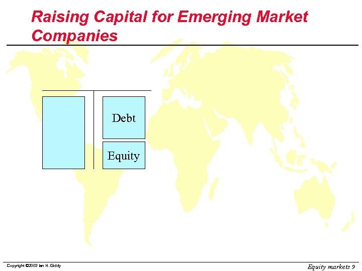 Raising Capital for Emerging Market Companies Debt Equity Copyright © 2003 Ian H. Giddy