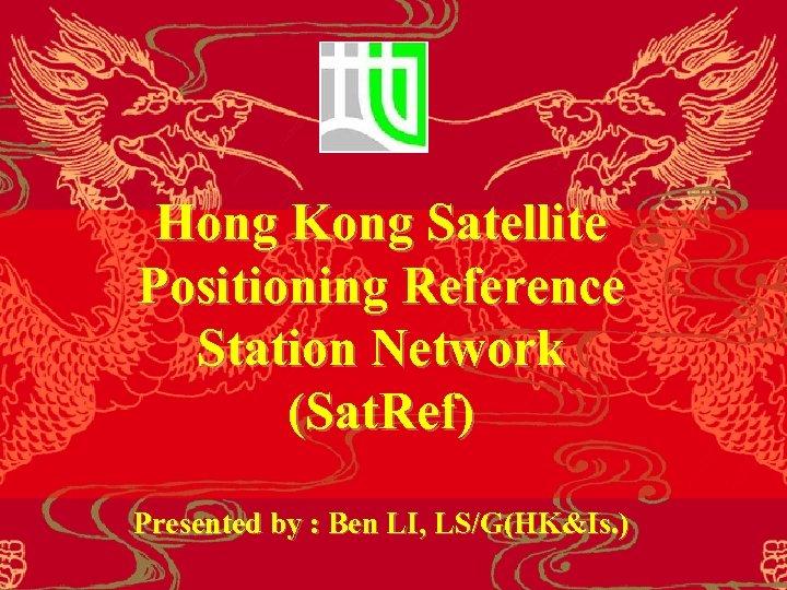 Hong Kong Satellite Positioning Reference Station Network (Sat. Ref) Presented by : Ben LI,