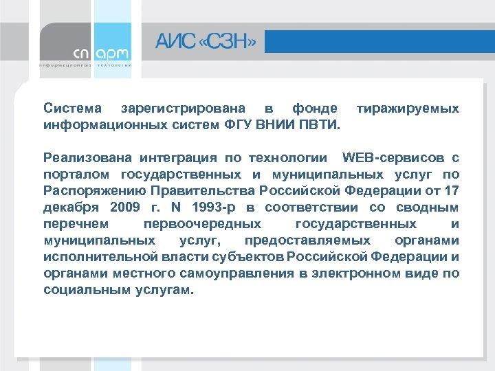Система зарегистрирована в фонде информационных систем ФГУ ВНИИ ПВТИ. тиражируемых Реализована интеграция по технологии