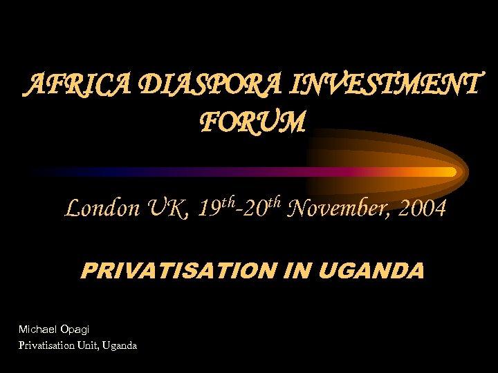 AFRICA DIASPORA INVESTMENT FORUM London UK, 19 th-20 th November, 2004 PRIVATISATION IN UGANDA