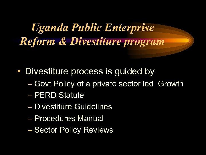 Uganda Public Enterprise Reform & Divestiture program • Divestiture process is guided by –