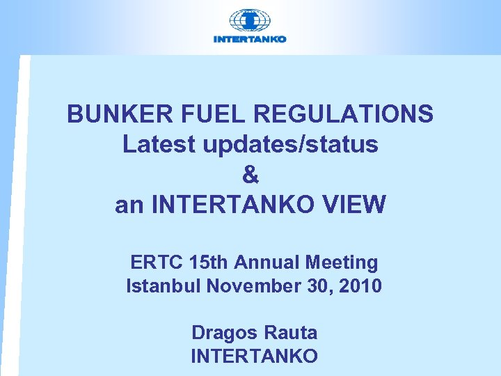 BUNKER FUEL REGULATIONS Latest updates/status & an INTERTANKO VIEW ERTC 15 th Annual Meeting