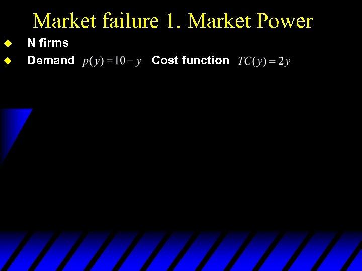 Market failure 1. Market Power u u N firms Demand Cost function