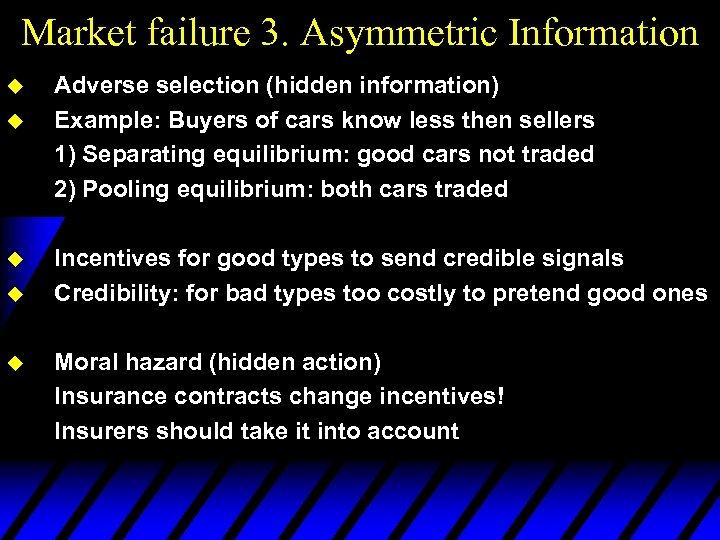 Market failure 3. Asymmetric Information u u u Adverse selection (hidden information) Example: Buyers