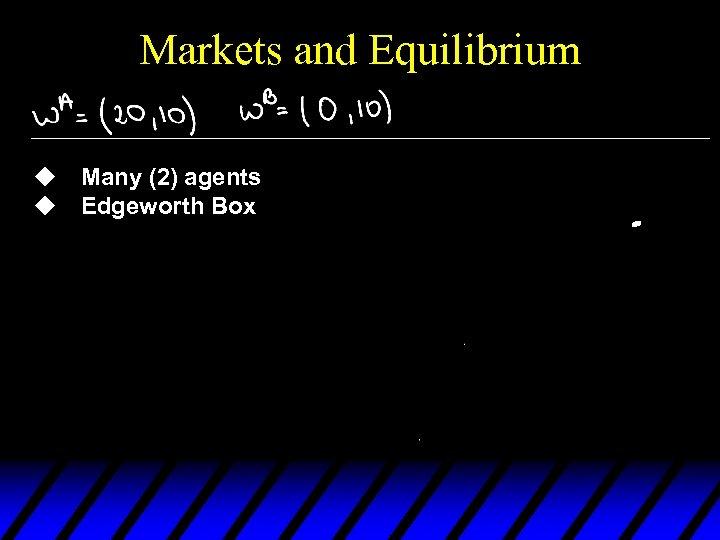 Markets and Equilibrium u Many (2) agents u Edgeworth Box