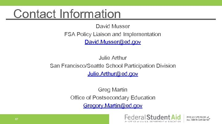 Contact Information David Musser FSA Policy Liaison and Implementation David. Musser@ed. gov Julie Arthur