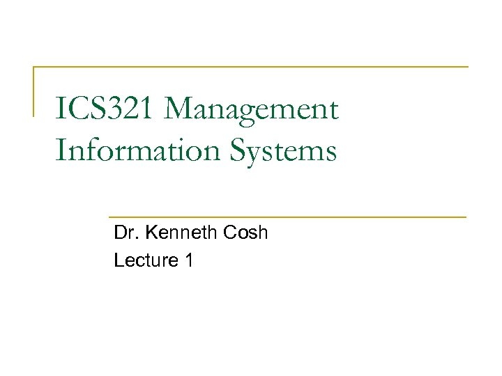 ICS 321 Management Information Systems Dr. Kenneth Cosh Lecture 1