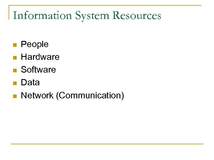 Information System Resources n n n People Hardware Software Data Network (Communication)