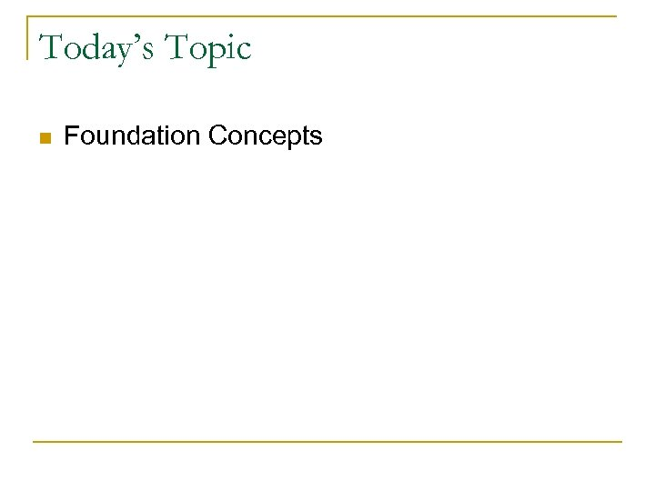 Today's Topic n Foundation Concepts