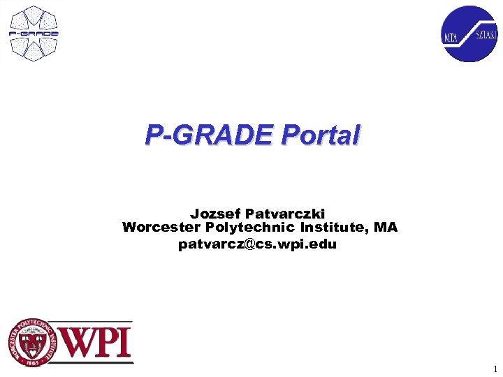 P-GRADE Portal Jozsef Patvarczki Worcester Polytechnic Institute, MA patvarcz@cs. wpi. edu 1
