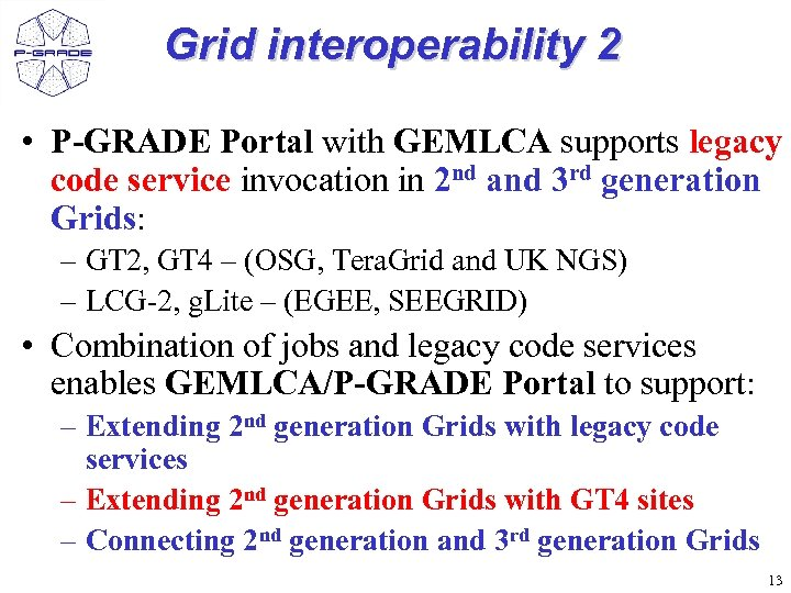 Grid interoperability 2 • P-GRADE Portal with GEMLCA supports legacy code service invocation in