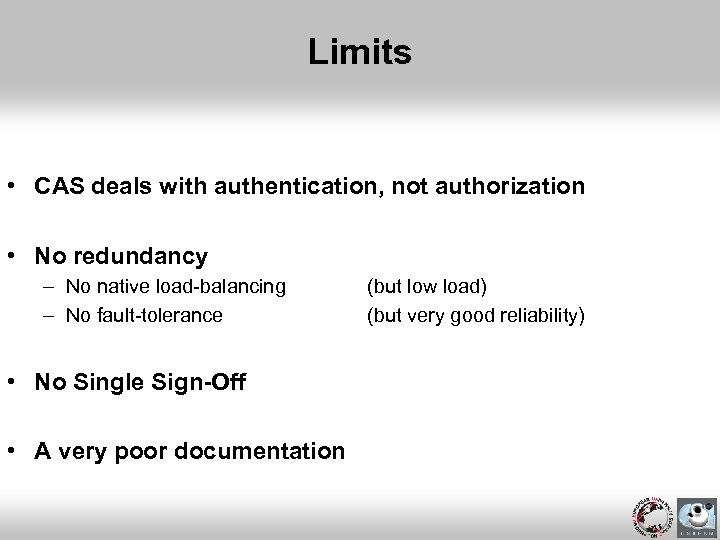Limits • CAS deals with authentication, not authorization • No redundancy – No native