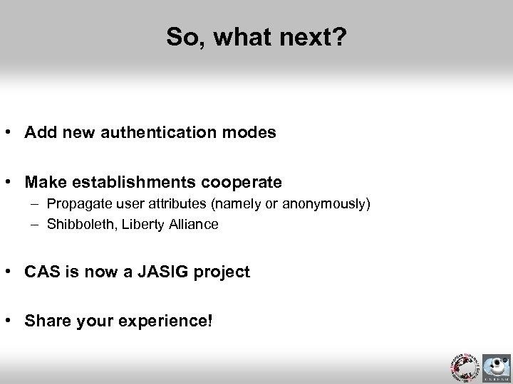 So, what next? • Add new authentication modes • Make establishments cooperate – Propagate