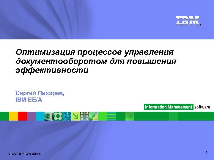 ® Оптимизация процессов управления документооборотом для повышения эффективности Сергей Лихарев, IBM EE/A © 2007