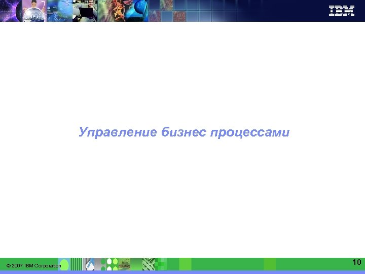 IBM Software Group   Information Management software Управление бизнес процессами © 2007 IBM Corporation