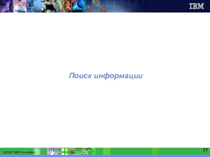 IBM Software Group   Information Management software Поиск информации © 2007 IBM Corporation 17