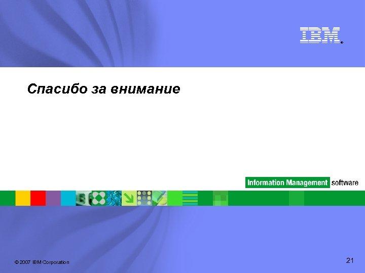 ® Спасибо за внимание © 2007 IBM Corporation 21