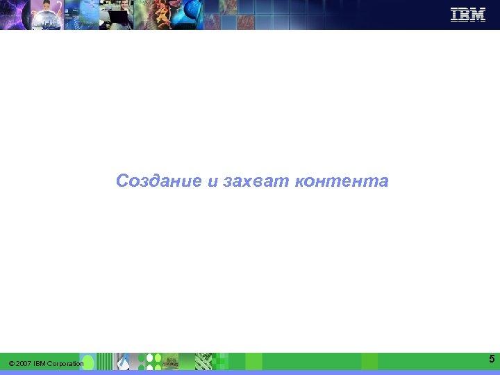 IBM Software Group   Information Management software Создание и захват контента © 2007 IBM