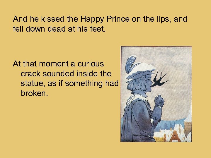 And he kissed the Happy Prince on the lips, and fell down dead at