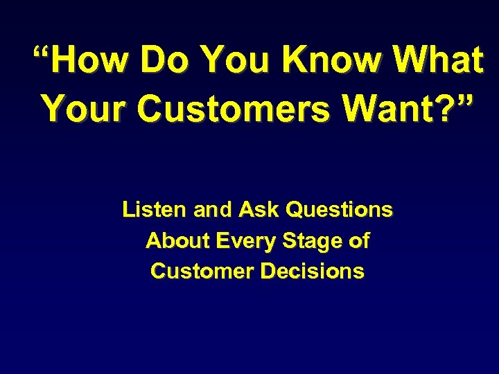 """How Do You Know What Your Customers Want? "" Listen and Ask Questions About"