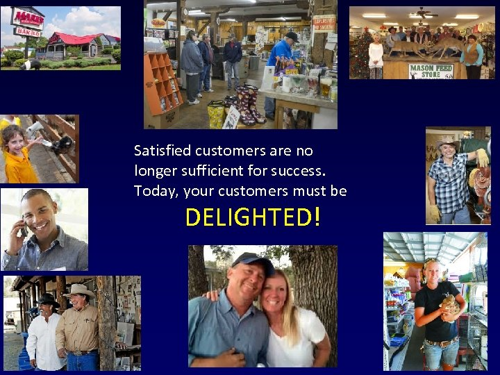 Satisfied customers are no longer sufficient for success. Today, your customers must be DELIGHTED!
