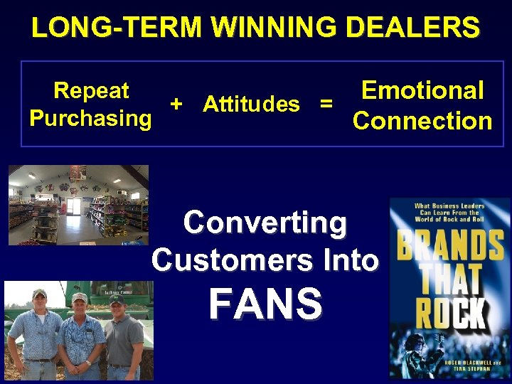 LONG-TERM WINNING DEALERS Repeat Emotional + Attitudes = Purchasing Connection Converting Customers Into FANS